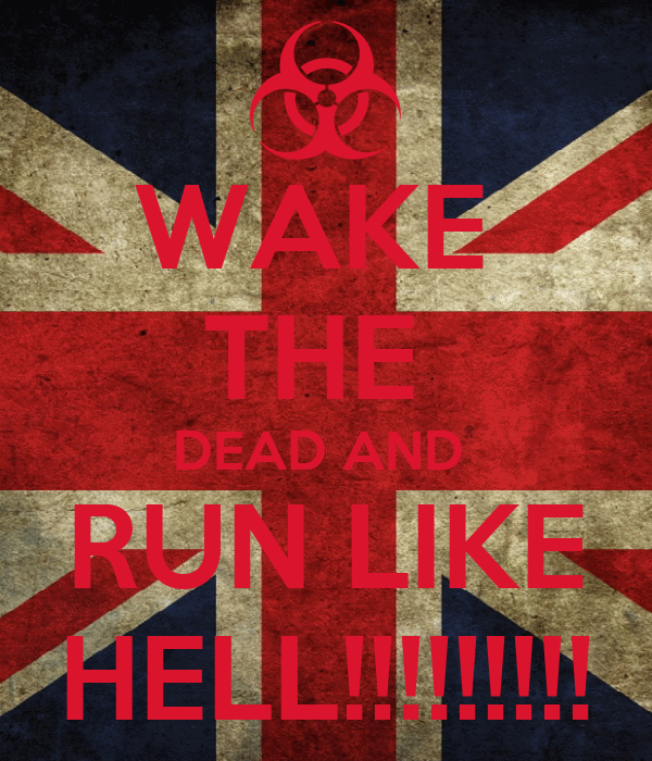 WAKE  THE  DEAD AND  RUN LIKE HELL!!!!!!!!!