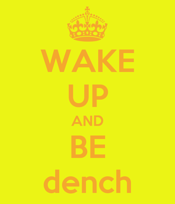 WAKE UP AND BE dench