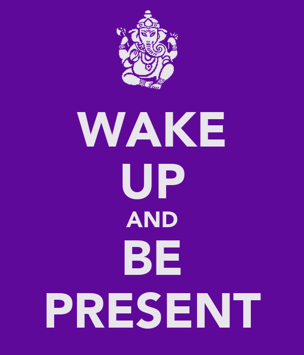 WAKE UP AND BE PRESENT
