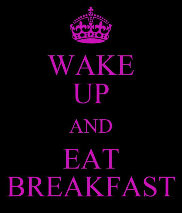 WAKE UP AND EAT BREAKFAST