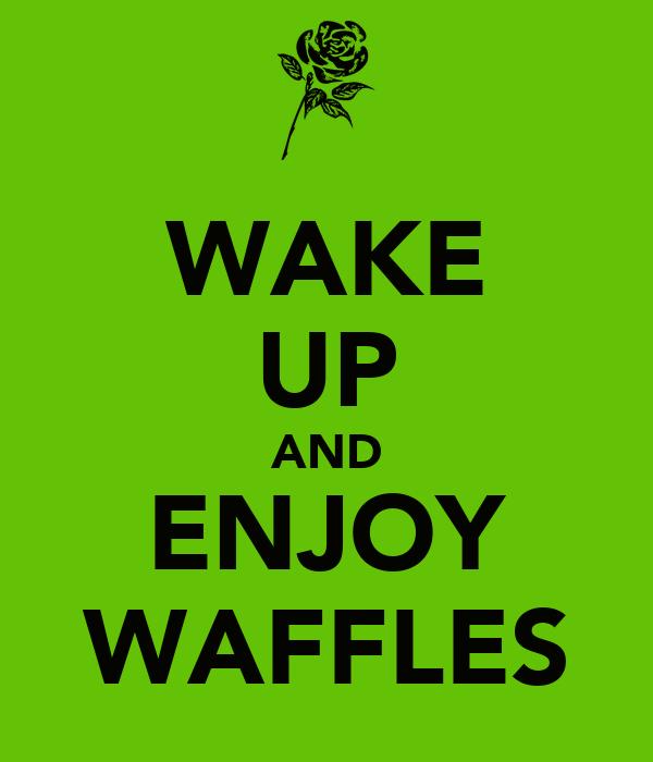 WAKE UP AND ENJOY WAFFLES