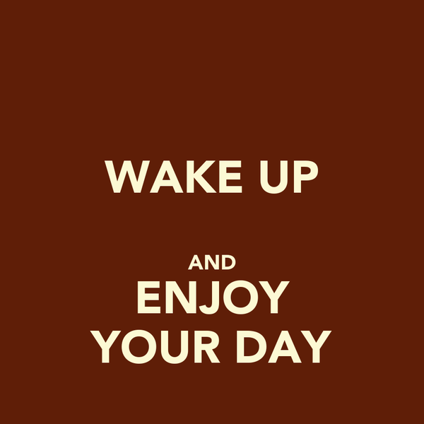 WAKE UP  AND ENJOY YOUR DAY