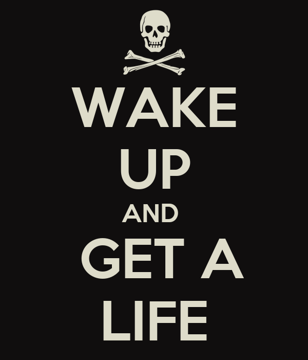 WAKE UP AND   GET A  LIFE