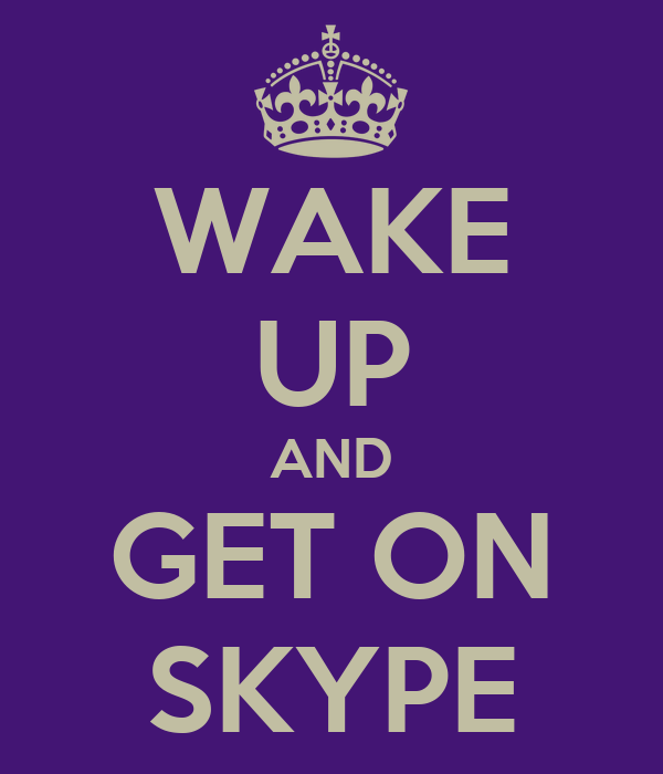 WAKE UP AND GET ON SKYPE