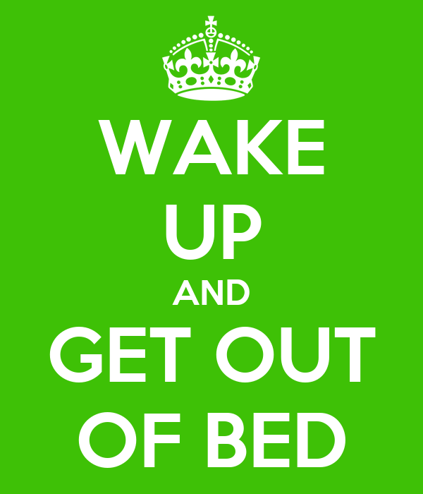 WAKE UP AND GET OUT OF BED