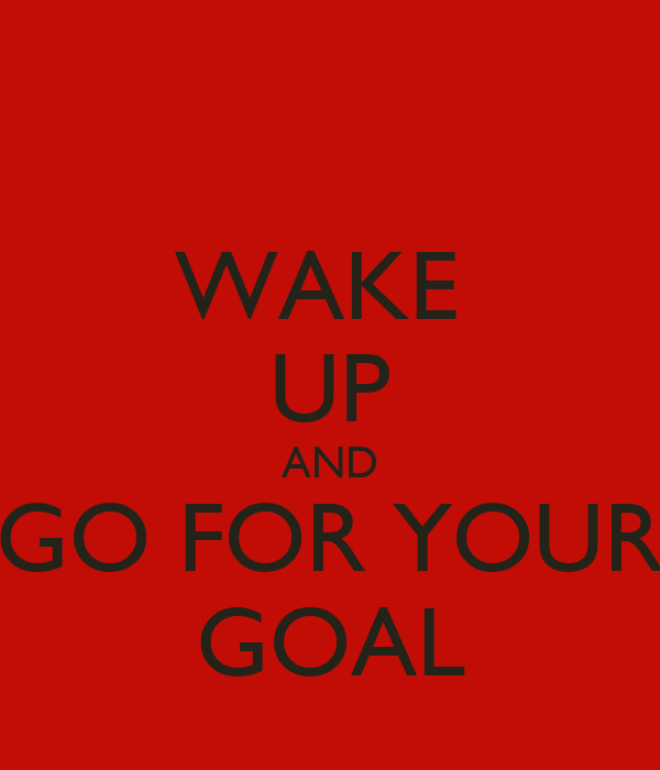 WAKE  UP AND GO FOR YOUR GOAL