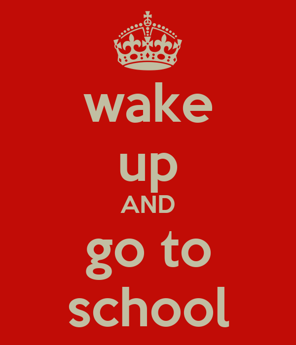 wake up AND go to school