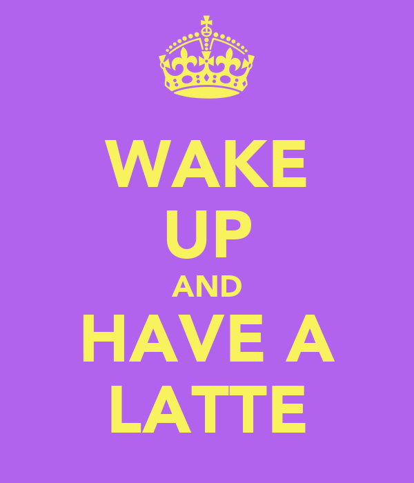 WAKE UP AND HAVE A LATTE