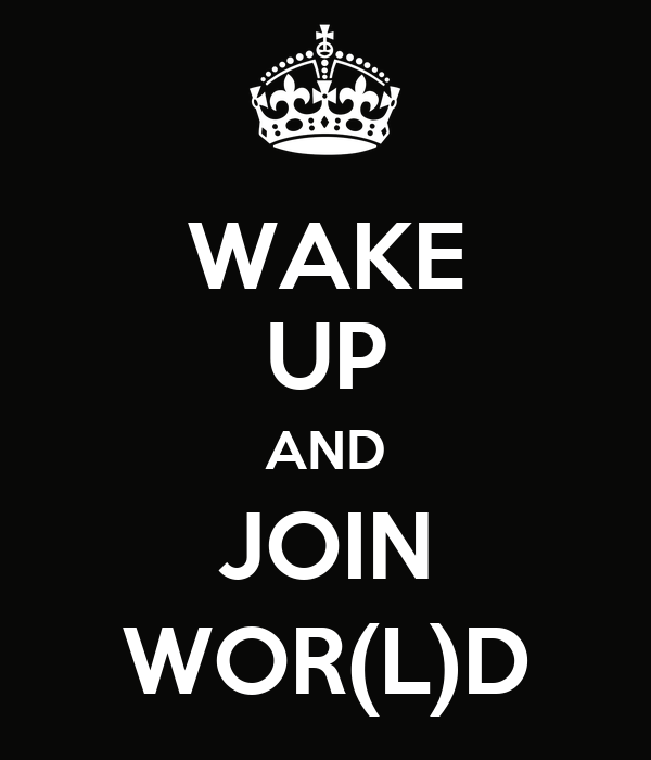 WAKE UP AND JOIN WOR(L)D