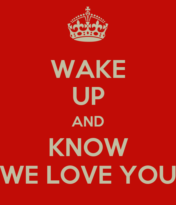 WAKE UP AND KNOW WE LOVE YOU
