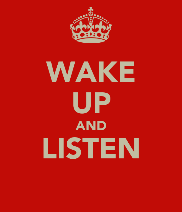 WAKE UP AND LISTEN