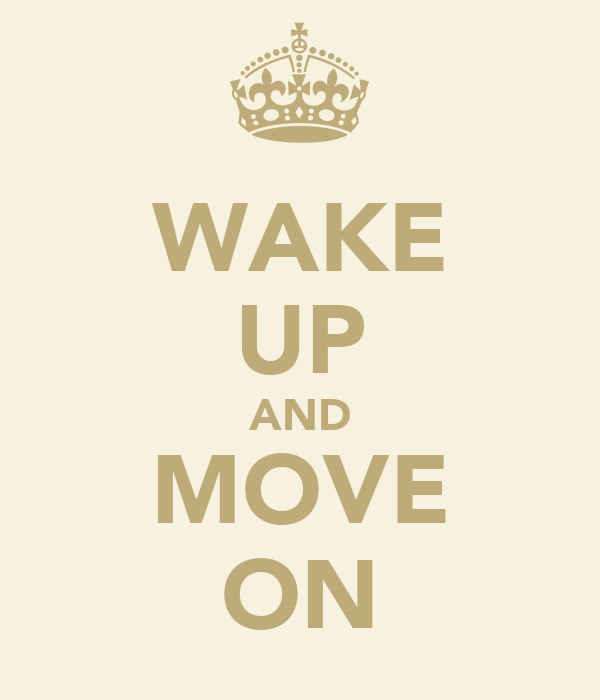 WAKE UP AND MOVE ON