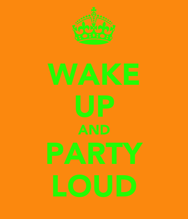 WAKE UP AND PARTY LOUD