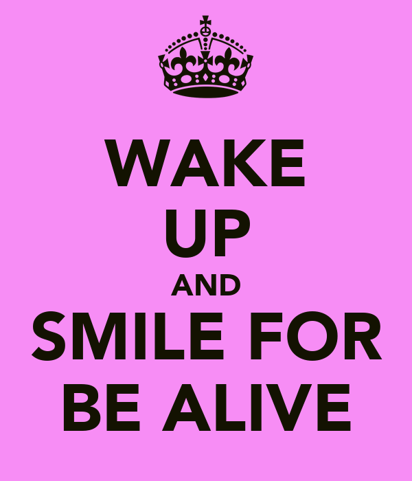 WAKE UP AND SMILE FOR BE ALIVE