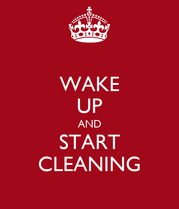 WAKE UP AND START CLEANING