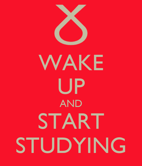 WAKE UP AND START STUDYING