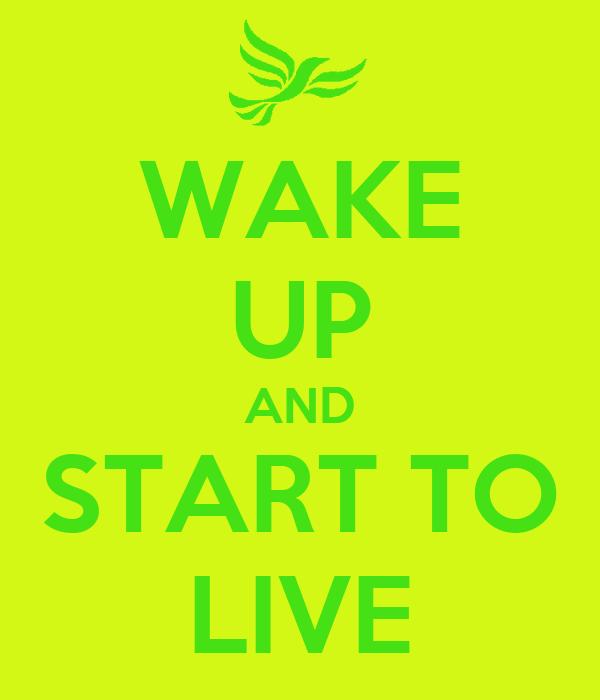 WAKE UP AND START TO LIVE