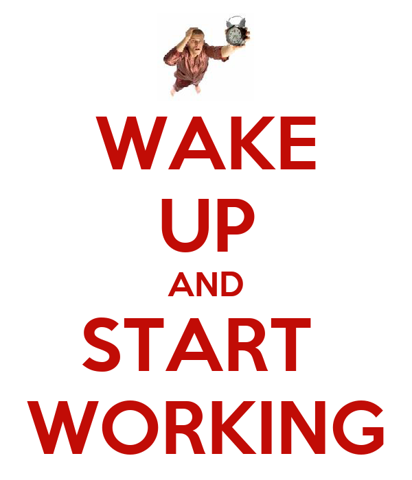 WAKE UP AND START  WORKING