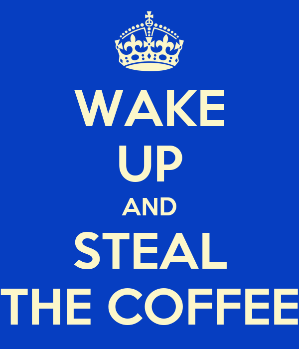 WAKE UP AND STEAL THE COFFEE
