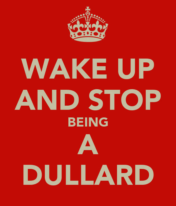 WAKE UP AND STOP BEING A DULLARD