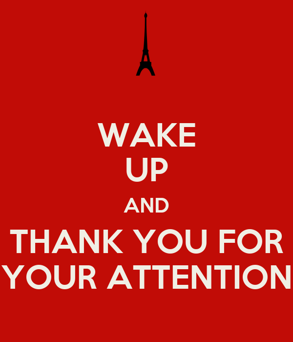 WAKE UP AND THANK YOU FOR YOUR ATTENTION