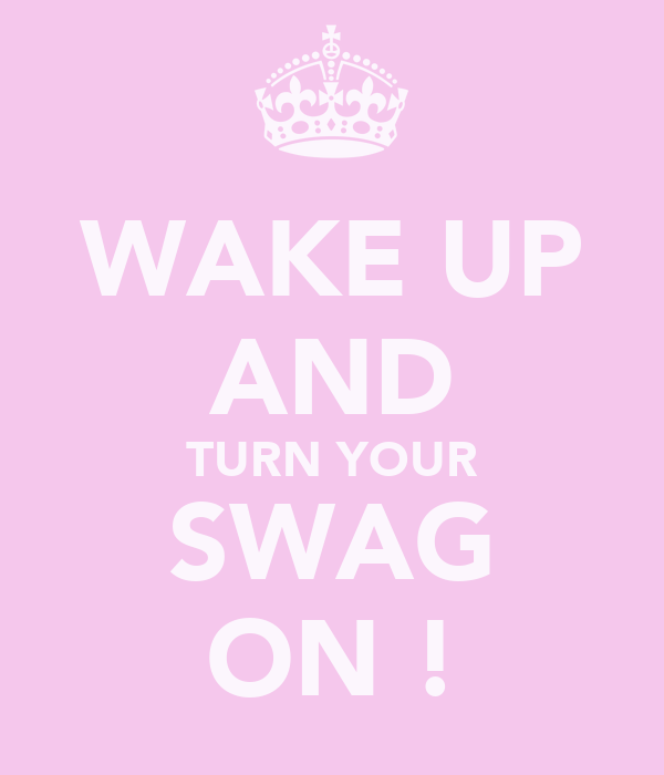 WAKE UP AND TURN YOUR SWAG ON !