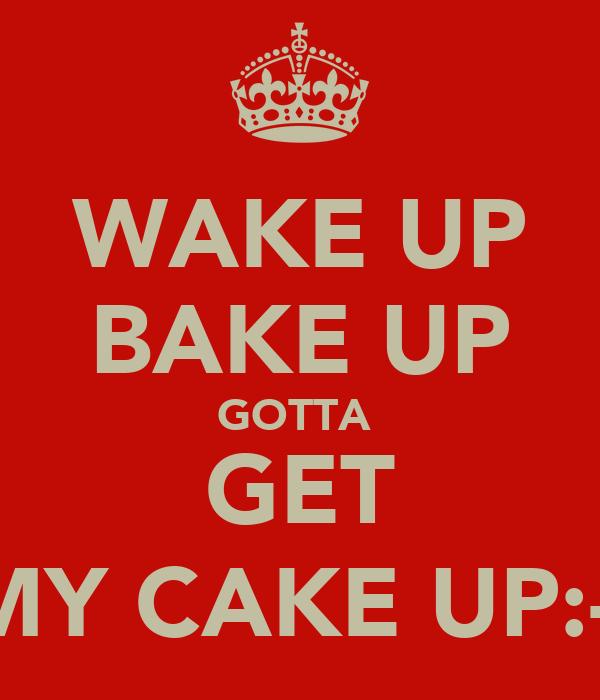 WAKE UP BAKE UP GOTTA  GET MY CAKE UP:-)