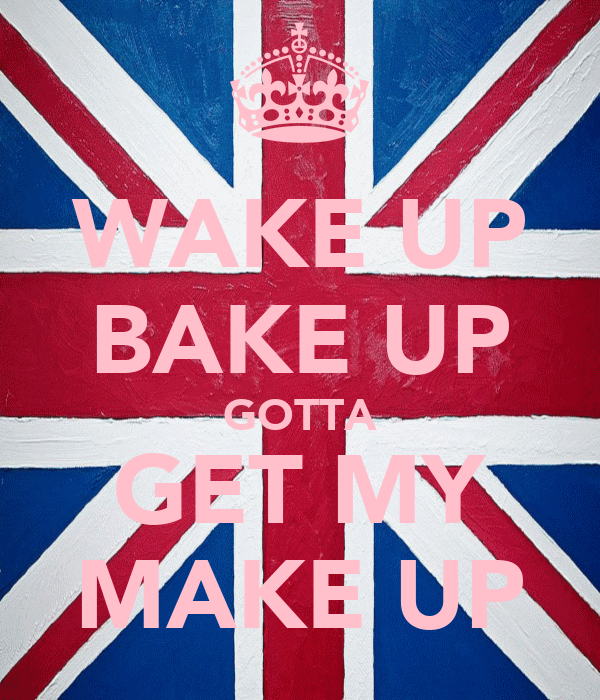 WAKE UP BAKE UP GOTTA GET MY MAKE UP