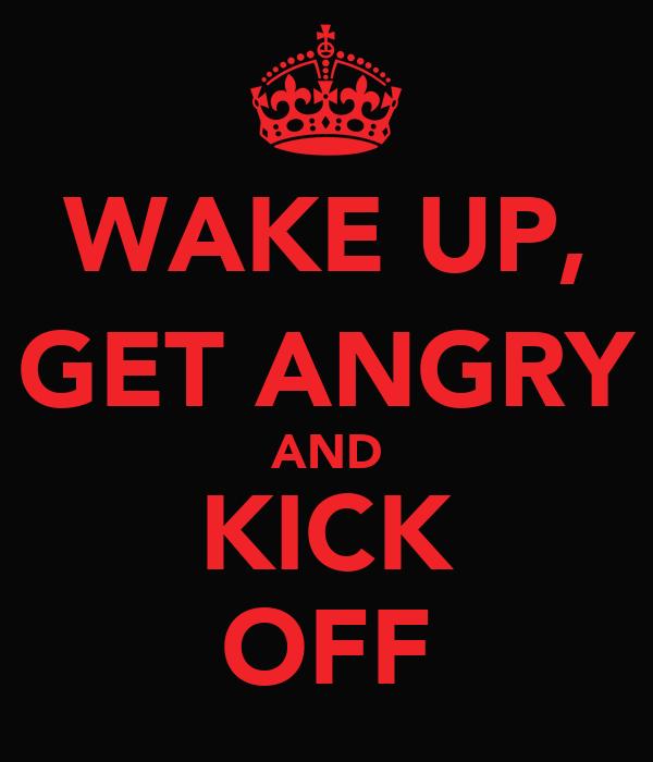 WAKE UP, GET ANGRY AND KICK OFF
