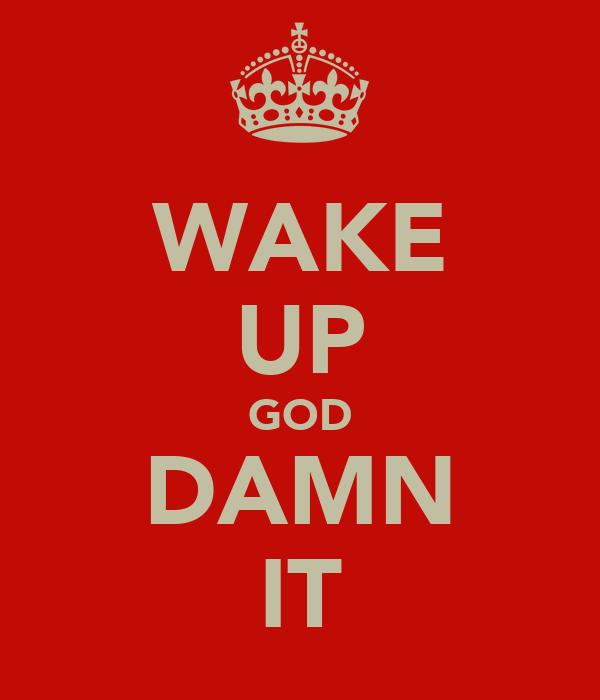 WAKE UP GOD DAMN IT
