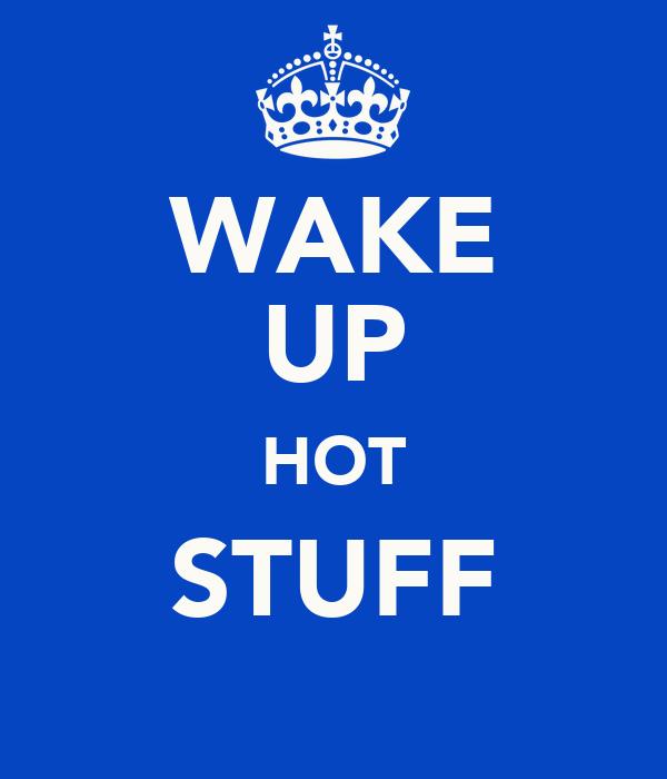 WAKE UP HOT STUFF