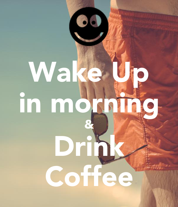 Wake Up in morning & Drink Coffee
