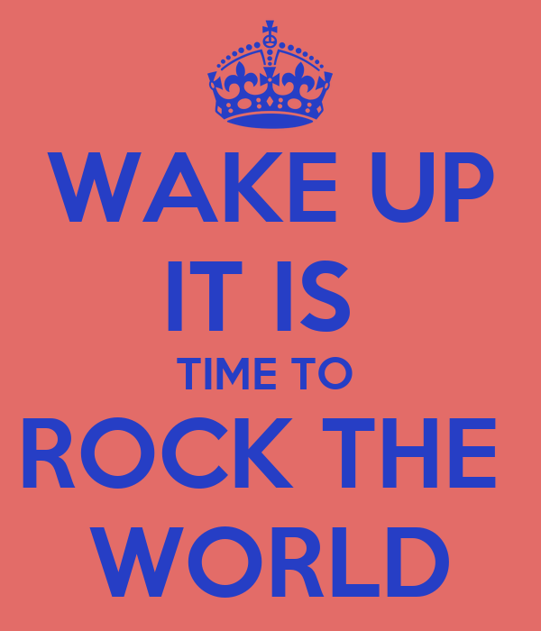 WAKE UP IT IS  TIME TO  ROCK THE  WORLD