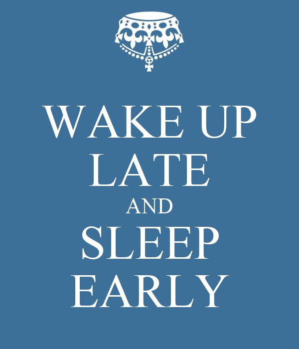 WAKE UP LATE AND SLEEP EARLY