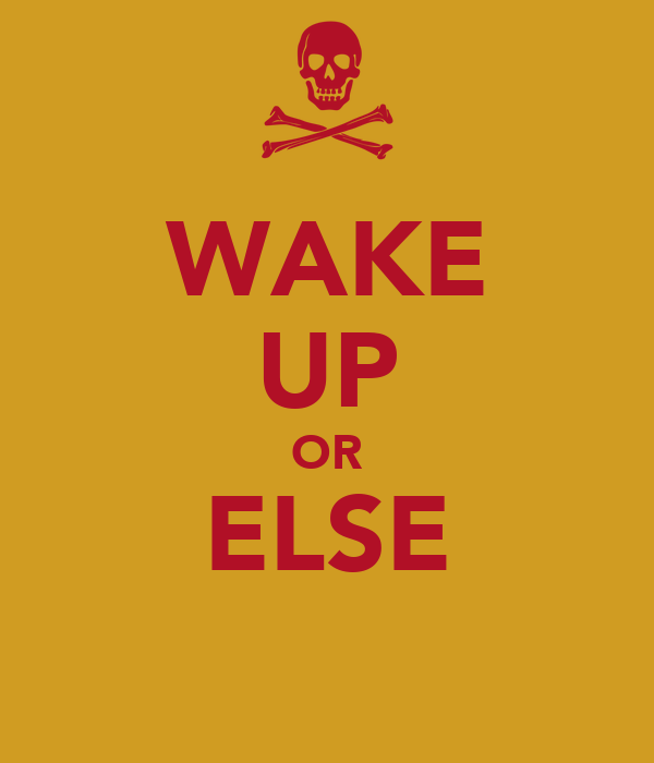 WAKE UP OR ELSE
