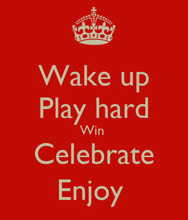 Wake up Play hard Win  Celebrate Enjoy