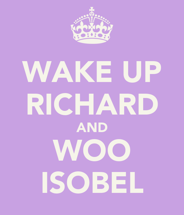 WAKE UP RICHARD AND WOO ISOBEL