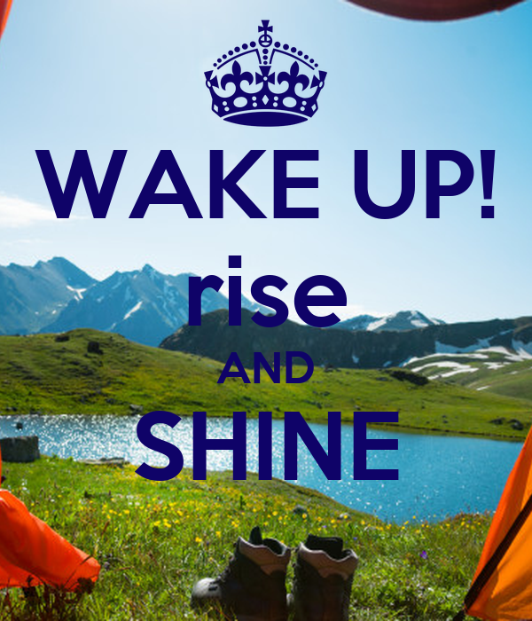 WAKE UP! rise AND SHINE