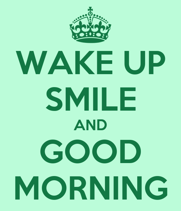 WAKE UP SMILE AND GOOD MORNING