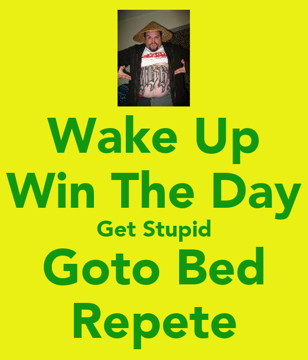 Wake Up Win The Day Get Stupid Goto Bed Repete