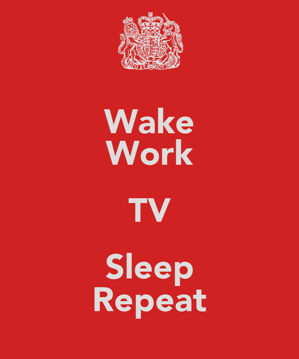 Wake Work TV Sleep Repeat