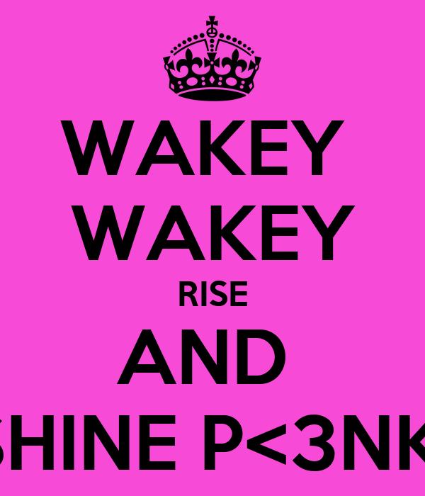 WAKEY  WAKEY RISE AND  SHINE P<3NK!