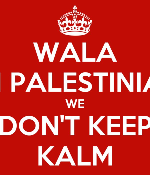 WALA I'M PALESTINIAN WE DON'T KEEP KALM