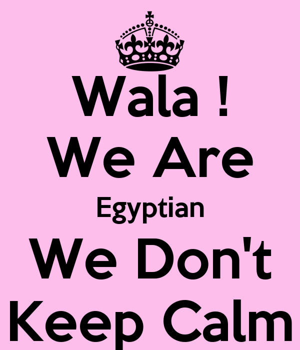 Wala ! We Are Egyptian We Don't Keep Calm