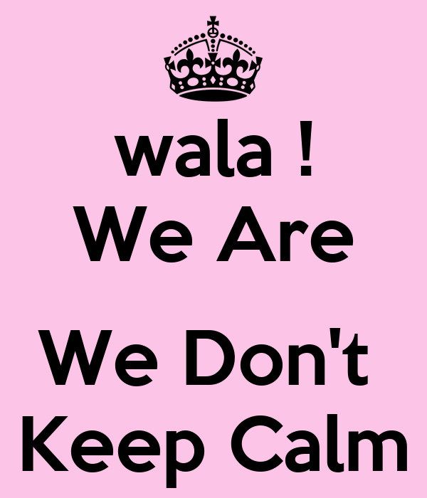 wala ! We Are  We Don't  Keep Calm