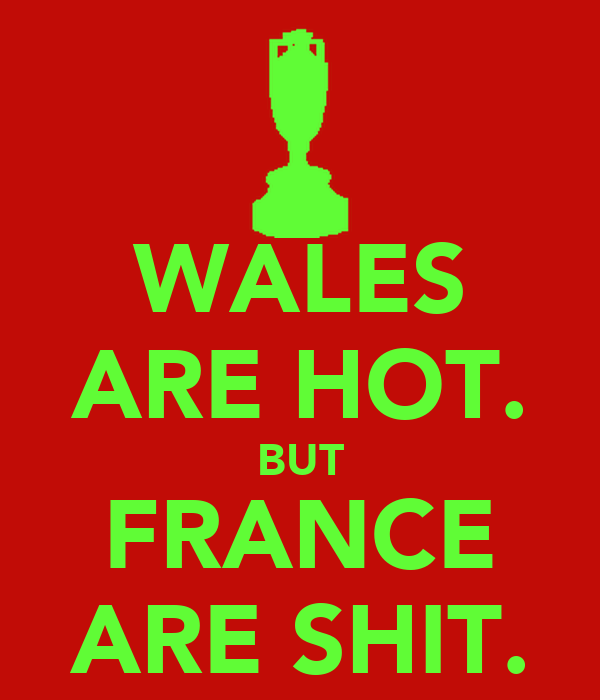 WALES ARE HOT. BUT FRANCE ARE SHIT.