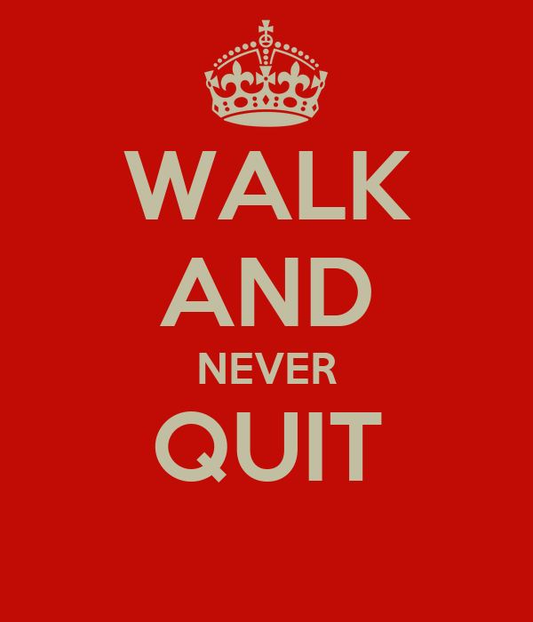WALK AND NEVER QUIT