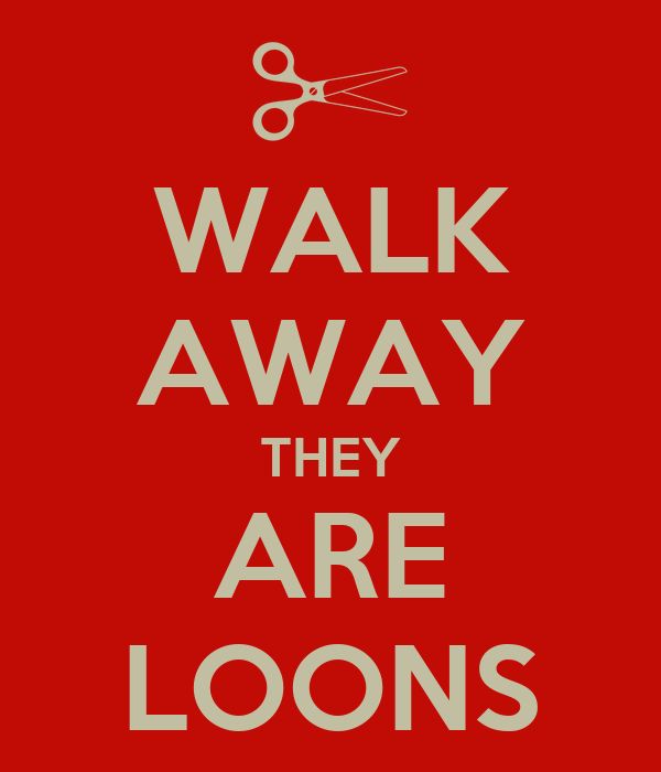 WALK AWAY THEY ARE LOONS
