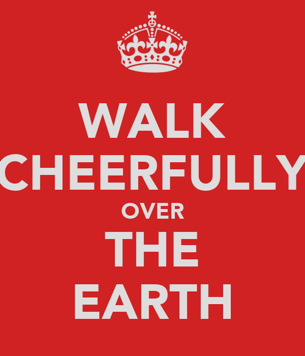 WALK CHEERFULLY OVER THE EARTH