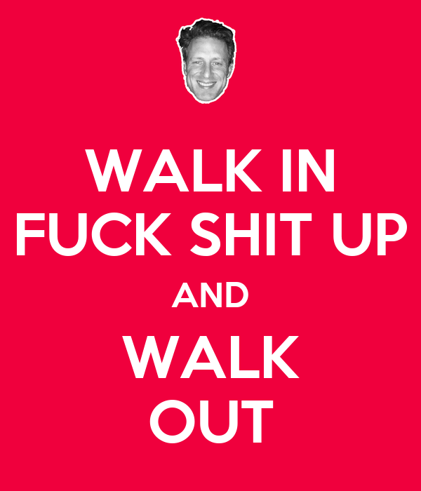 WALK IN FUCK SHIT UP AND WALK OUT